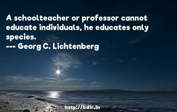 A schoolteacher or professor cannot educate individuals, he educates only species.  -   Georg C. Lichtenberg     Quotes