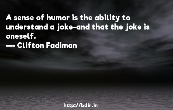 A sense of humor is the ability to understand a joke-and that the joke is oneself.  -   Clifton Fadiman     Quotes
