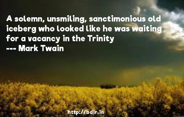 A solemn, unsmiling, sanctimonious old iceberg who looked like he was waiting for a vacancy in the Trinity  -   Mark Twain     Quotes