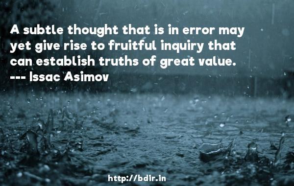 A subtle thought that is in error may yet give rise to fruitful inquiry that can establish truths of great value.  -   Issac Asimov     Quotes