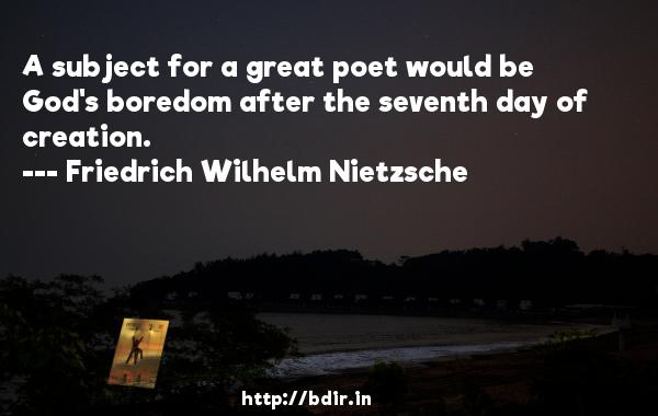 A subject for a great poet would be God's boredom after the seventh day of creation.  -   Friedrich Wilhelm Nietzsche     Quotes
