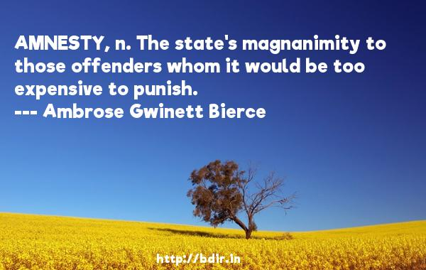AMNESTY, n. The state's magnanimity to those offenders whom it would be too expensive to punish.  -   Ambrose Gwinett Bierce     Quotes