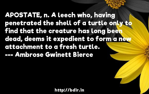 APOSTATE, n. A leech who, having penetrated the shell of a turtle only to find that the creature has long been dead, deems it expedient to form a new attachment to a fresh turtle.  -   Ambrose Gwinett Bierce     Quotes