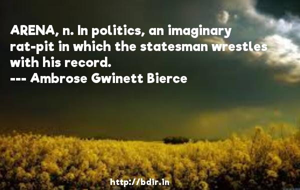 ARENA, n. In politics, an imaginary rat-pit in which the statesman wrestles with his record.  -   Ambrose Gwinett Bierce     Quotes