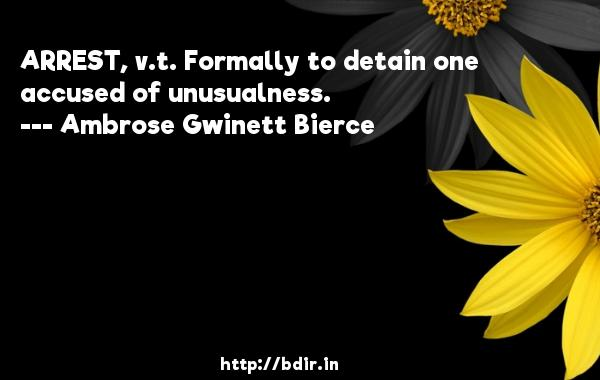 ARREST, v.t. Formally to detain one accused of unusualness.  -   Ambrose Gwinett Bierce     Quotes