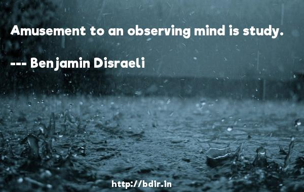 Amusement to an observing mind is study.  -   Benjamin Disraeli     Quotes