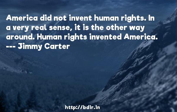 America did not invent human rights. In a very real sense, it is the other way around. Human rights invented America.  -   Jimmy Carter     Quotes