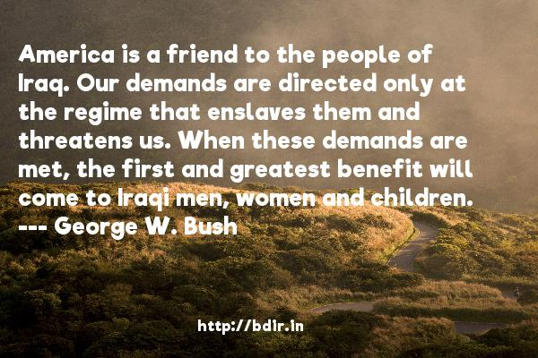 America is a friend to the people of Iraq. Our demands are directed only at the regime that enslaves them and threatens us. When these demands are met, the first and greatest benefit will come to Iraqi men, women and children.  -   George W. Bush     Quotes