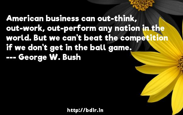 American business can out-think, out-work, out-perform any nation in the world. But we can't beat the competition if we don't get in the ball game.  -   George W. Bush     Quotes