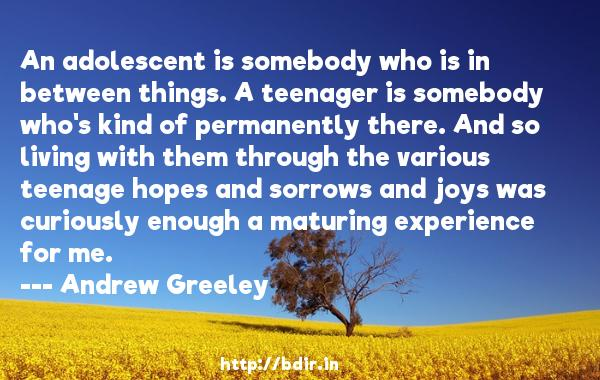An adolescent is somebody who is in between things. A teenager is somebody who's kind of permanently there. And so living with them through the various teenage hopes and sorrows and joys was curiously enough a maturing experience for me.  -   Andrew Greeley     Quotes