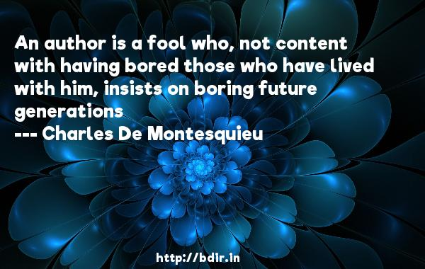 An author is a fool who, not content with having bored those who have lived with him, insists on boring future generations  -   Charles De Montesquieu     Quotes