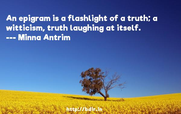 An epigram is a flashlight of a truth; a witticism, truth laughing at itself.  -   Minna Antrim     Quotes
