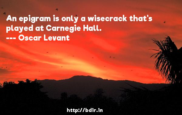 An epigram is only a wisecrack that's played at Carnegie Hall.  -   Oscar Levant     Quotes