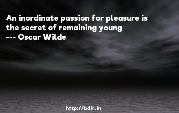 An inordinate passion for pleasure is the secret of remaining young  -   Oscar Wilde     Quotes