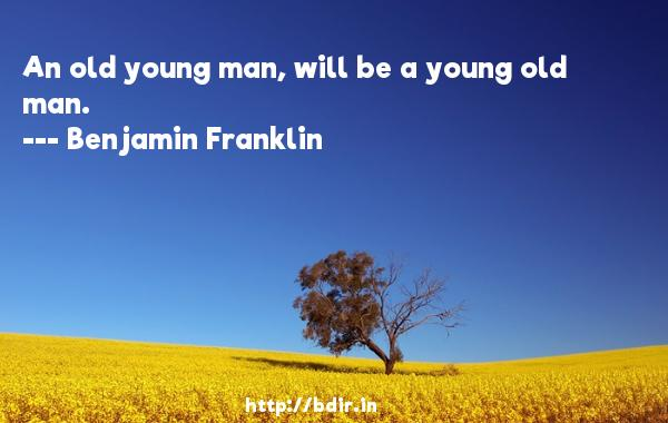 An old young man, will be a young old man.  -   Benjamin Franklin     Quotes