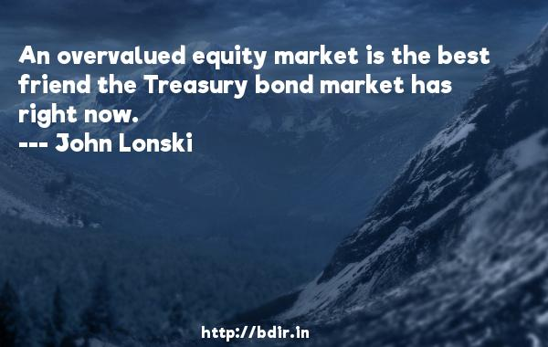 An overvalued equity market is the best friend the Treasury bond market has right now.  -   John Lonski     Quotes