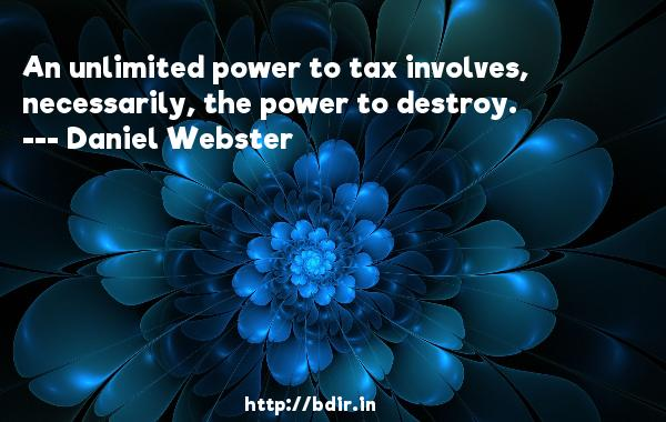 An unlimited power to tax involves, necessarily, the power to destroy.  -   Daniel Webster     Quotes