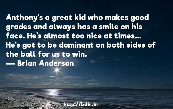 Anthony's a great kid who makes good grades and always has a smile on his face. He's almost too nice at times... He's got to be dominant on both sides of the ball for us to win.  -   Brian Anderson     Quotes