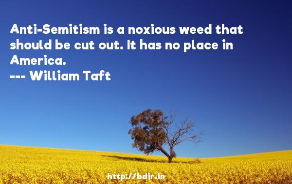Anti-Semitism is a noxious weed that should be cut out. It has no place in America.  -   William Taft     Quotes