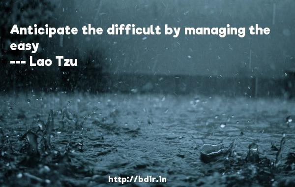Anticipate the difficult by managing the easy  -   Lao Tzu     Quotes