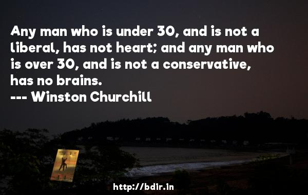 Any man who is under 30, and is not a liberal, has not heart; and any man who is over 30, and is not a conservative, has no brains.  -   Winston Churchill     Quotes