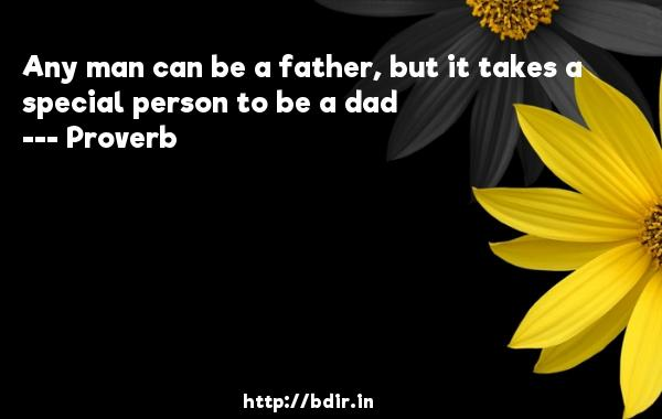 Any man can be a father, but it takes a special person to be a dad  -   Proverb      Quotes