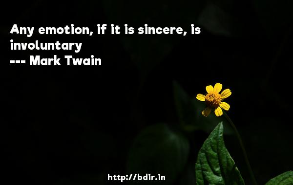 Any emotion, if it is sincere, is involuntary  -   Mark Twain     Quotes