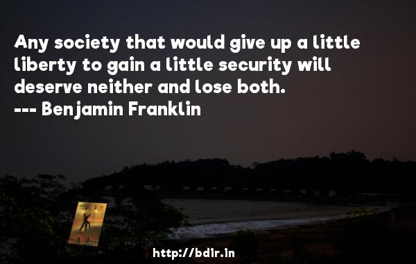 Any society that would give up a little liberty to gain a little security will deserve neither and lose both.  -   Benjamin Franklin     Quotes