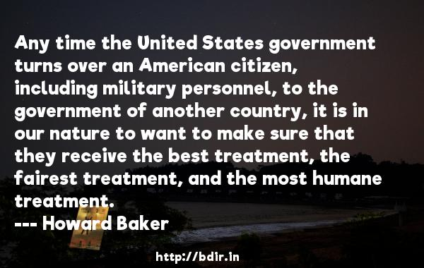 Any time the United States government turns over an American citizen, including military personnel, to the government of another country, it is in our nature to want to make sure that they receive the best treatment, the fairest treatment, and the most humane treatment.  -   Howard Baker     Quotes