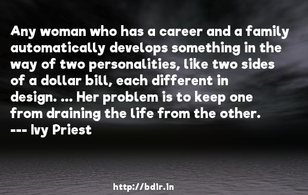 Any woman who has a career and a family automatically develops something in the way of two personalities, like two sides of a dollar bill, each different in design. ... Her problem is to keep one from draining the life from the other.  -   Ivy Priest     Quotes