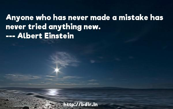 Anyone who has never made a mistake has never tried anything new.  -   Albert Einstein     Quotes