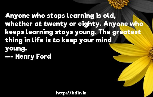 Anyone who stops learning is old, whether at twenty or eighty. Anyone who keeps learning stays young. The greatest thing in life is to keep your mind young.  -   Henry Ford     Quotes