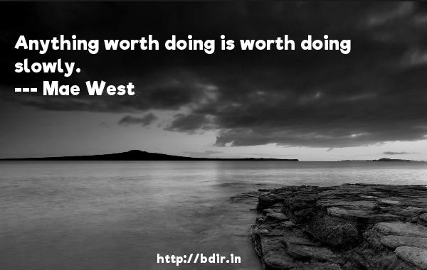 Anything worth doing is worth doing slowly.  -   Mae West     Quotes