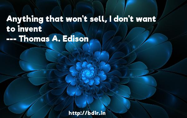 Anything that won't sell, I don't want to invent  -   Thomas A. Edison     Quotes