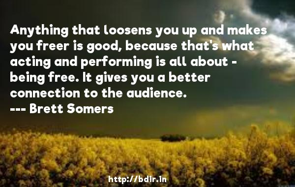Anything that loosens you up and makes you freer is good, because that's what acting and performing is all about - being free. It gives you a better connection to the audience.  -   Brett Somers     Quotes