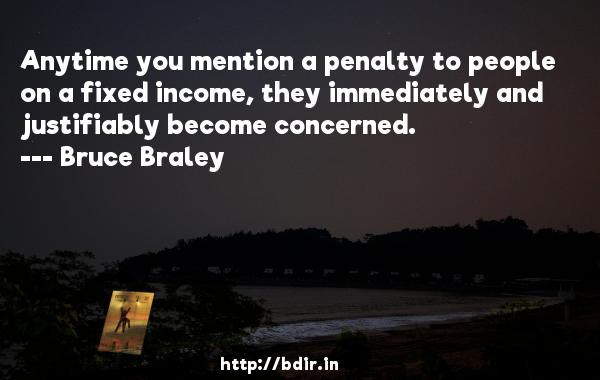 Anytime you mention a penalty to people on a fixed income, they immediately and justifiably become concerned.  -   Bruce Braley     Quotes