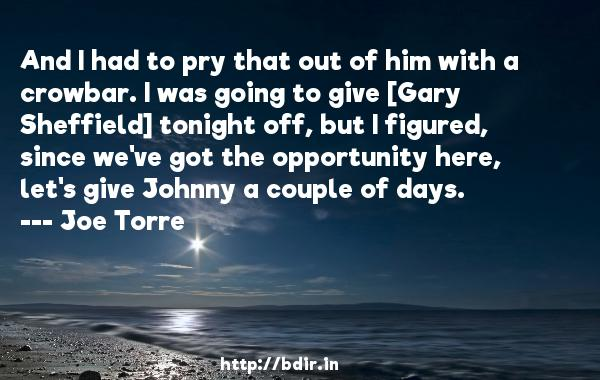 And I had to pry that out of him with a crowbar. I was going to give [Gary Sheffield] tonight off, but I figured, since we've got the opportunity here, let's give Johnny a couple of days.  -   Joe Torre     Quotes