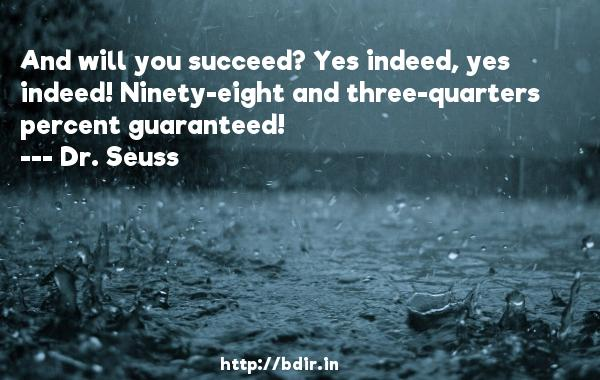 And will you succeed? Yes indeed, yes indeed! Ninety-eight and three-quarters percent guaranteed!  -   Dr. Seuss     Quotes
