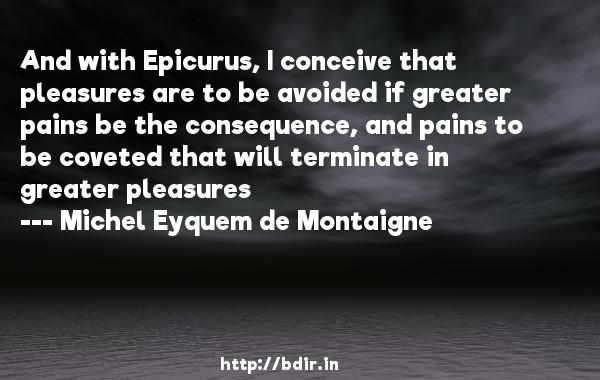 And with Epicurus, I conceive that pleasures are to be avoided if greater pains be the consequence, and pains to be coveted that will terminate in greater pleasures  -   Michel Eyquem de Montaigne     Quotes