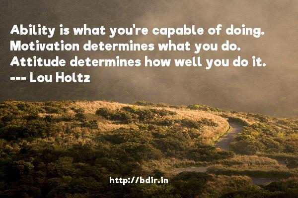 Ability is what you're capable of doing. Motivation determines what you do. Attitude determines how well you do it.  -   Lou Holtz     Quotes