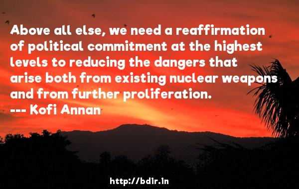 Above all else, we need a reaffirmation of political commitment at the highest levels to reducing the dangers that arise both from existing nuclear weapons and from further proliferation.  -   Kofi Annan     Quotes