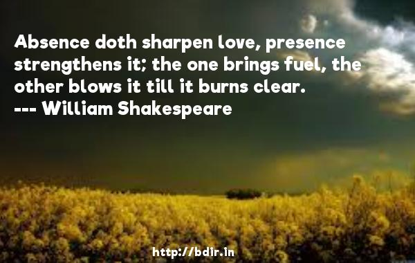 Absence doth sharpen love, presence strengthens it; the one brings fuel, the other blows it till it burns clear.  -   William Shakespeare     Quotes