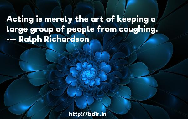 Acting is merely the art of keeping a large group of people from coughing.  -   Ralph Richardson     Quotes
