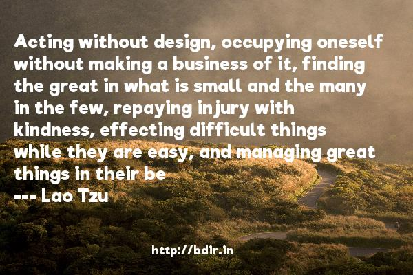 Acting without design, occupying oneself without making a business of it, finding the great in what is small and the many in the few, repaying injury with kindness, effecting difficult things while they are easy, and managing great things in their be  -   Lao Tzu     Quotes