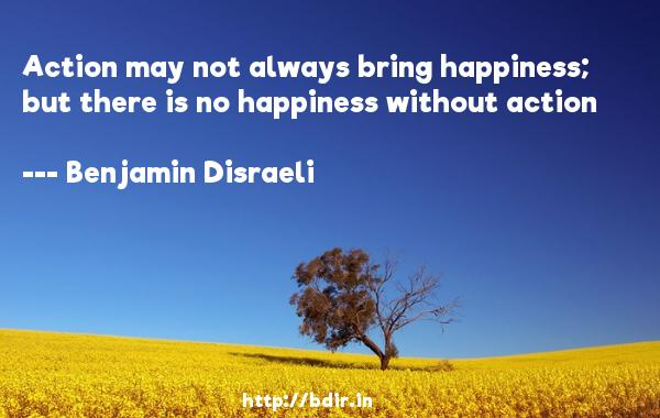 Action may not always bring happiness; but there is no happiness without action  -   Benjamin Disraeli     Quotes