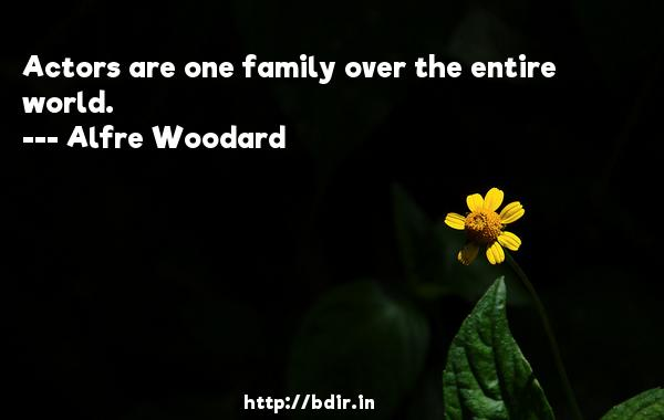 Actors are one family over the entire world.  -   Alfre Woodard     Quotes