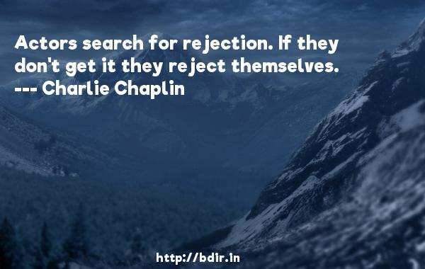 Actors search for rejection. If they don't get it they reject themselves.  -   Charlie Chaplin     Quotes