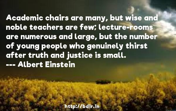 Academic chairs are many, but wise and noble teachers are few; lecture-rooms are numerous and large, but the number of young people who genuinely thirst after truth and justice is small.  -   Albert Einstein     Quotes