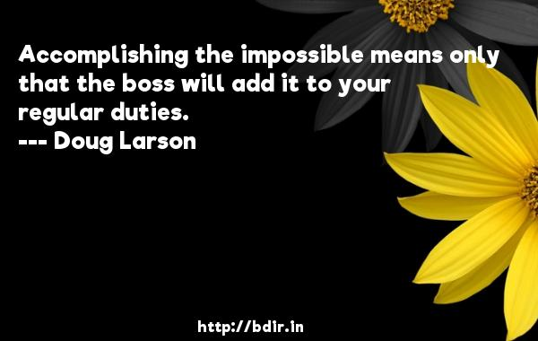 Accomplishing the impossible means only that the boss will add it to your regular duties.  -   Doug Larson     Quotes
