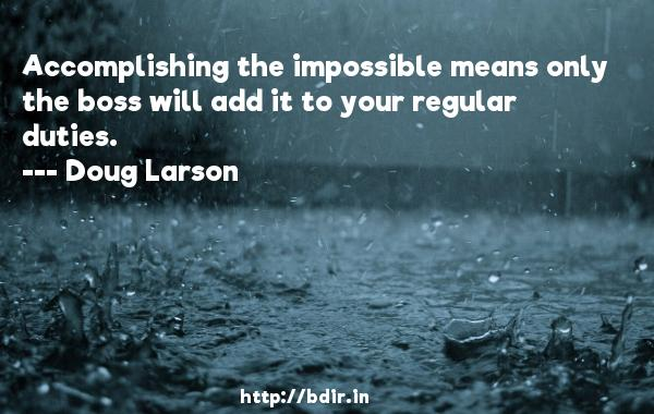 Accomplishing the impossible means only the boss will add it to your regular duties.  -   Doug Larson     Quotes